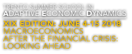 Trento Summer School in Adaptive Economic Dynamics, Macroeconomics after the Financial Crisis, Looking Ahead, XIX edition, June 4 15, 2018